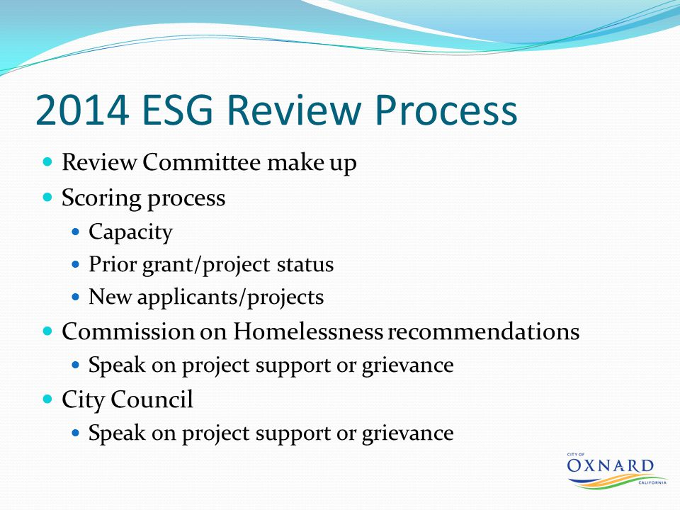 2014 ESG Review Process Review Committee make up Scoring process Capacity Prior grant/project status New applicants/projects Commission on Homelessness recommendations Speak on project support or grievance City Council Speak on project support or grievance