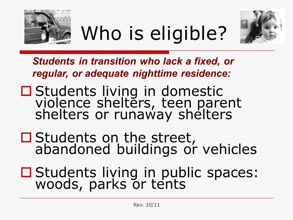 Rev. 10/11 Who is eligible?  Students living in domestic violence shelters, teen parent shelters or runaway shelters  Students on the street, abando