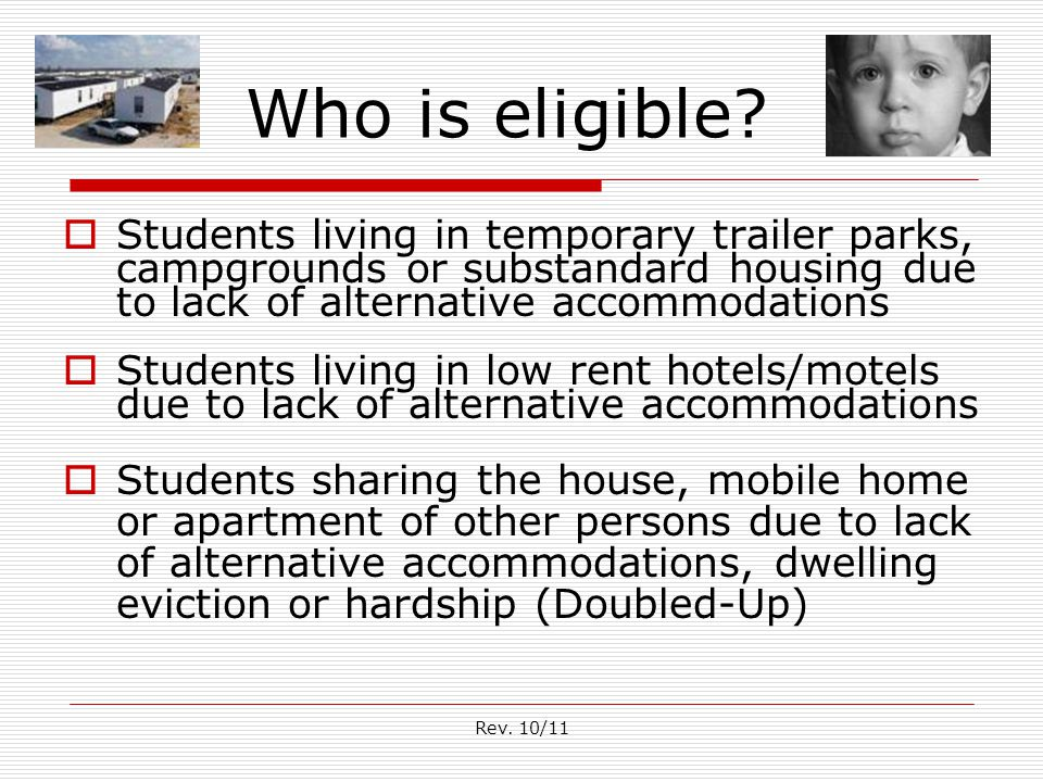 Rev. 10/11 Who is eligible?  Students living in temporary trailer parks, campgrounds or substandard housing due to lack of alternative accommodations