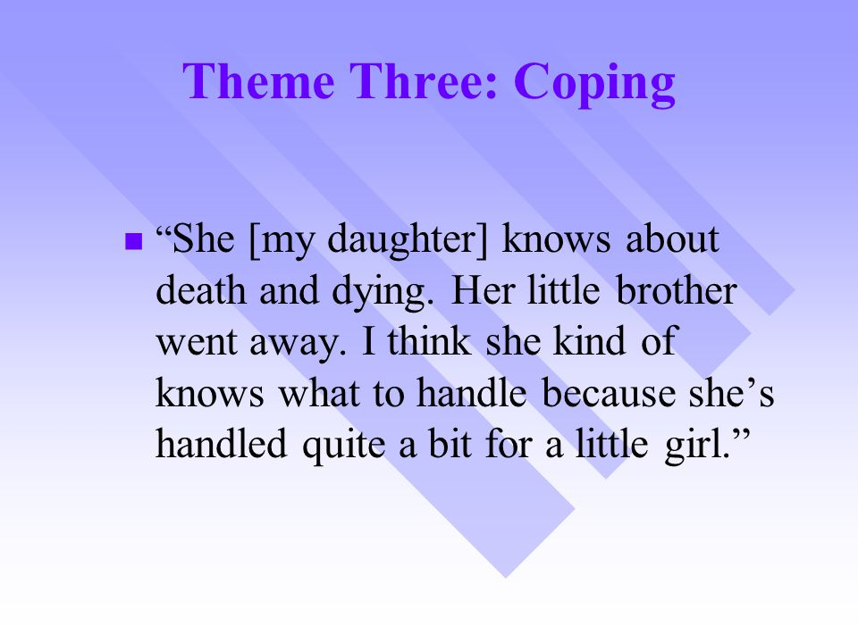 "Theme Three: Coping "" She [my daughter] knows about death and dying. Her little brother went away. I think she kind of knows what to handle because sh"