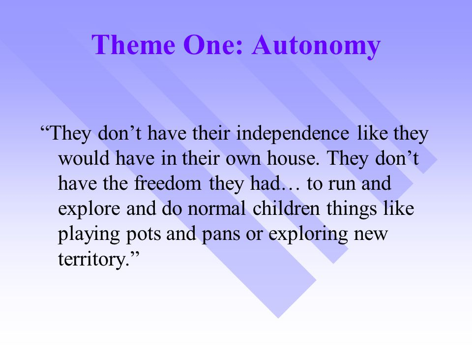 Theme One: Autonomy They don't have their independence like they would have in their own house.