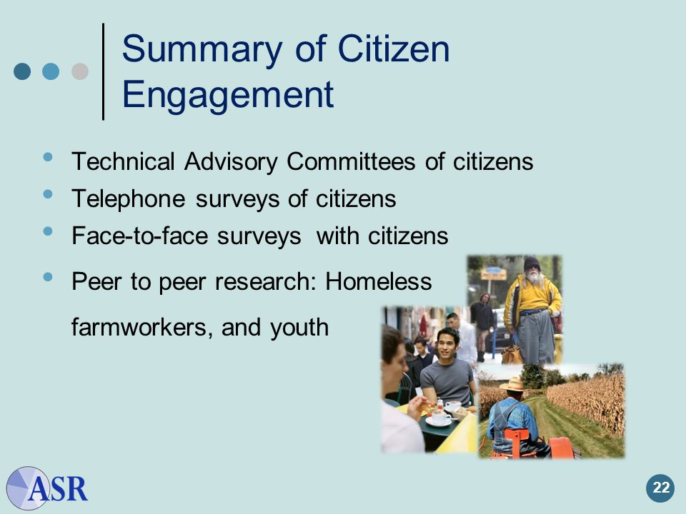 22 Summary of Citizen Engagement Technical Advisory Committees of citizens Telephone surveys of citizens Face-to-face surveys with citizens Peer to peer research: Homeless farmworkers, and youth