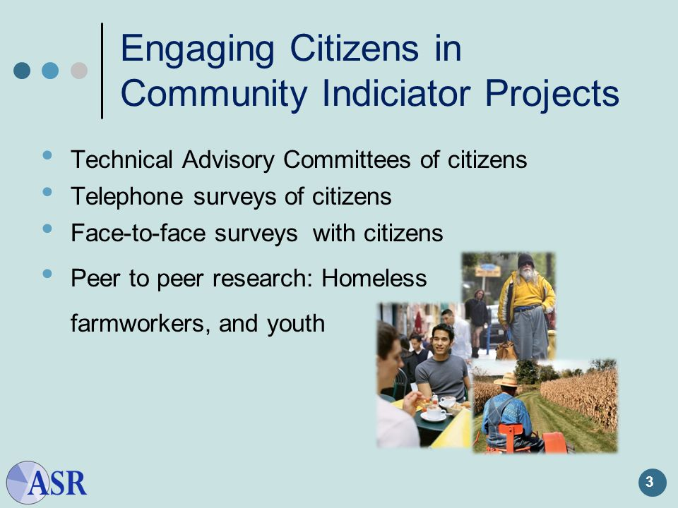 3 Engaging Citizens in Community Indiciator Projects Technical Advisory Committees of citizens Telephone surveys of citizens Face-to-face surveys with citizens Peer to peer research: Homeless farmworkers, and youth