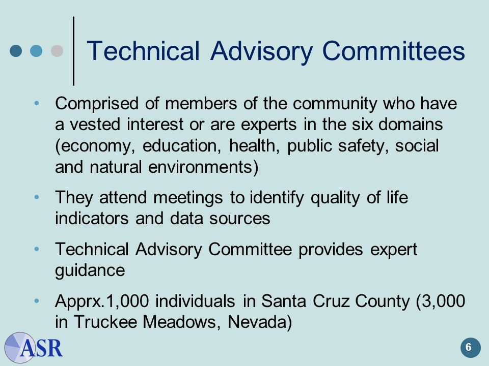 Technical Advisory Committees 6 Comprised of members of the community who have a vested interest or are experts in the six domains (economy, education, health, public safety, social and natural environments) They attend meetings to identify quality of life indicators and data sources Technical Advisory Committee provides expert guidance Apprx.1,000 individuals in Santa Cruz County (3,000 in Truckee Meadows, Nevada)