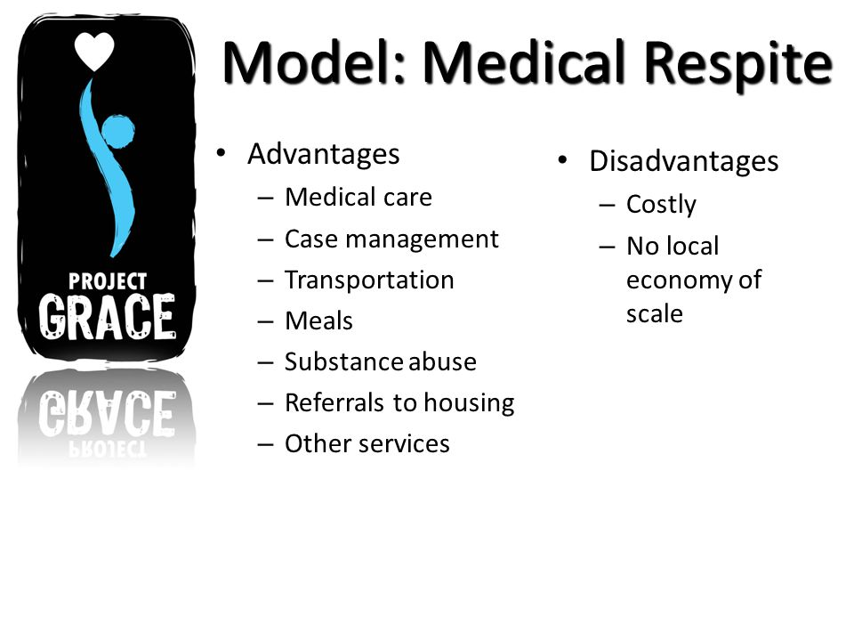 Model: Medical Respite Advantages – Medical care – Case management – Transportation – Meals – Substance abuse – Referrals to housing – Other services Disadvantages – Costly – No local economy of scale