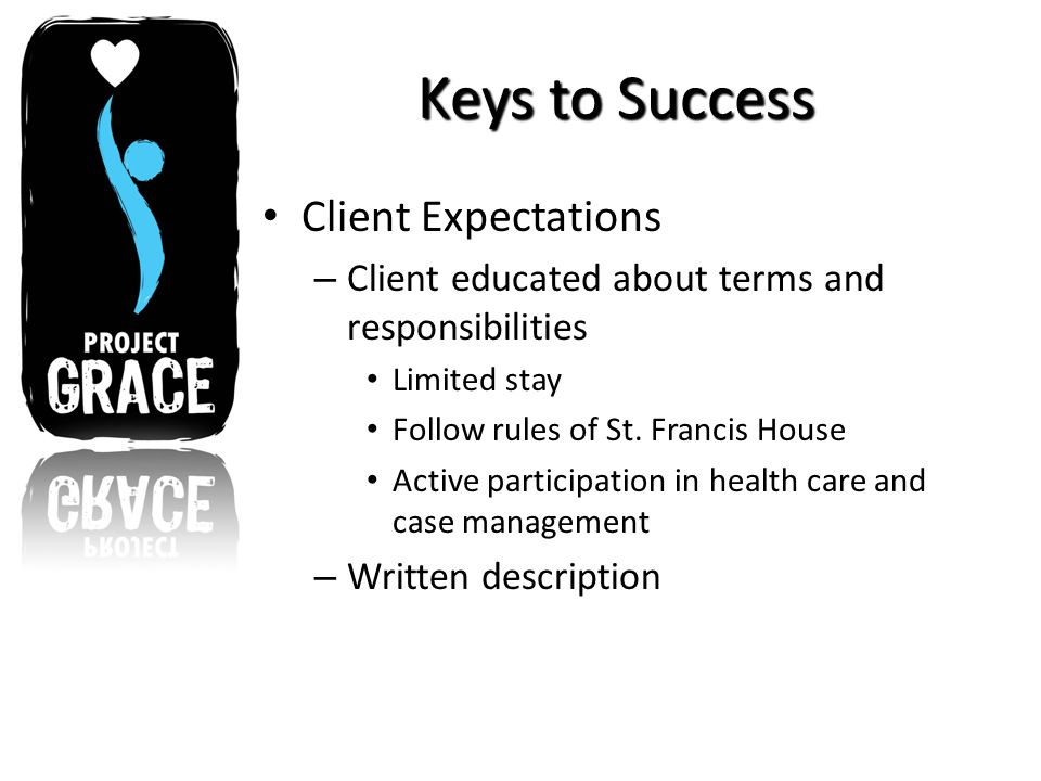 Keys to Success Client Expectations – Client educated about terms and responsibilities Limited stay Follow rules of St.