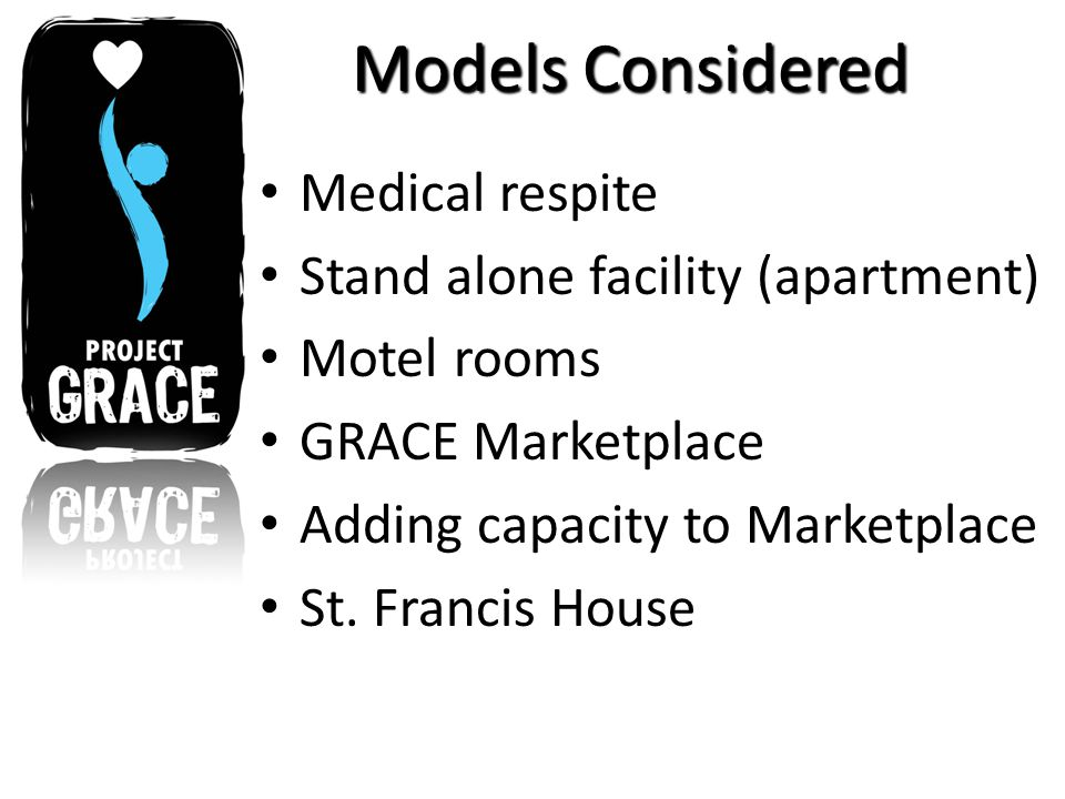 Models Considered Medical respite Stand alone facility (apartment) Motel rooms GRACE Marketplace Adding capacity to Marketplace St.