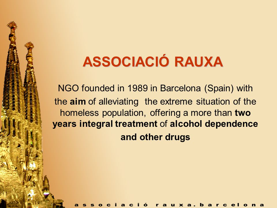 ASSOCIACIÓ RAUXA NGO founded in 1989 in Barcelona (Spain) with the aim of alleviating the extreme situation of the homeless population, offering a more than two years integral treatment of alcohol dependence and other drugs