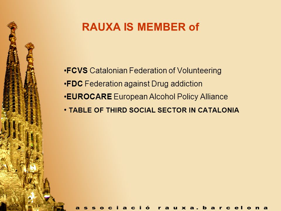 RAUXA IS MEMBER of FCVS Catalonian Federation of Volunteering FDC Federation against Drug addiction EUROCARE European Alcohol Policy Alliance TABLE OF THIRD SOCIAL SECTOR IN CATALONIA