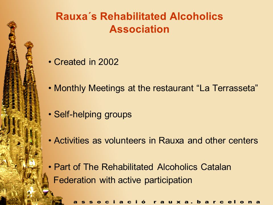 Rauxa´s Rehabilitated Alcoholics Association Created in 2002 Monthly Meetings at the restaurant La Terrasseta Self-helping groups Activities as volunteers in Rauxa and other centers Part of The Rehabilitated Alcoholics Catalan Federation with active participation