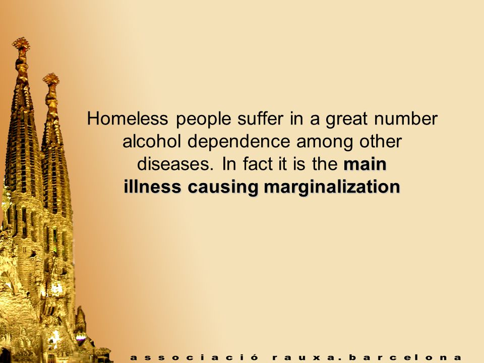 main illness causing marginalization Homeless people suffer in a great number alcohol dependence among other diseases.