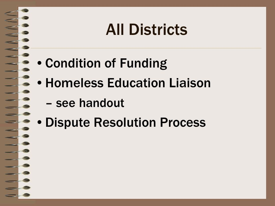 All Districts Condition of Funding Homeless Education Liaison – see handout Dispute Resolution Process