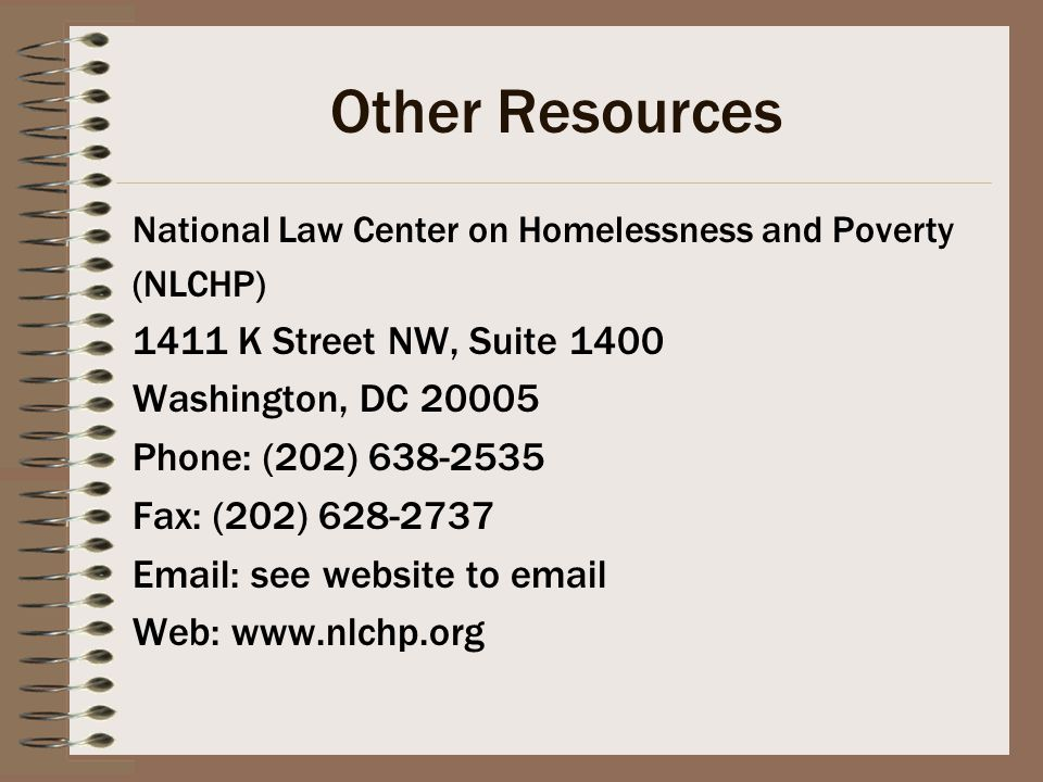 Other Resources National Law Center on Homelessness and Poverty (NLCHP) 1411 K Street NW, Suite 1400 Washington, DC 20005 Phone: (202) 638-2535 Fax: (202) 628-2737 Email: see website to email Web: www.nlchp.org