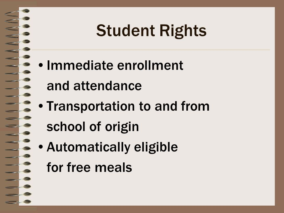 Student Rights Immediate enrollment and attendance Transportation to and from school of origin Automatically eligible for free meals