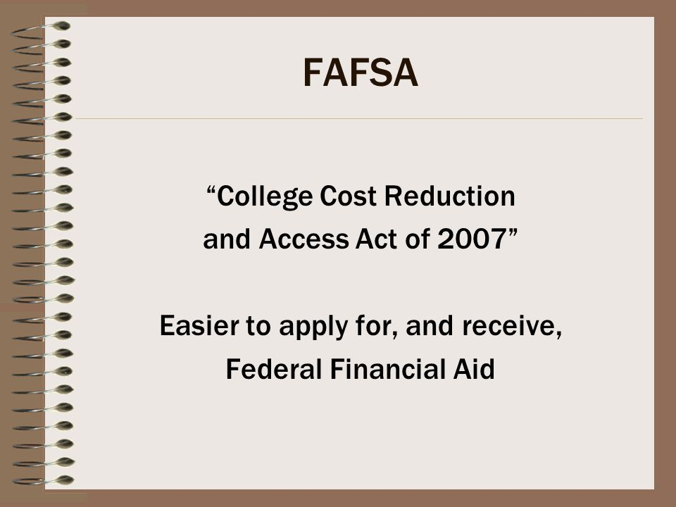 FAFSA College Cost Reduction and Access Act of 2007 Easier to apply for, and receive, Federal Financial Aid
