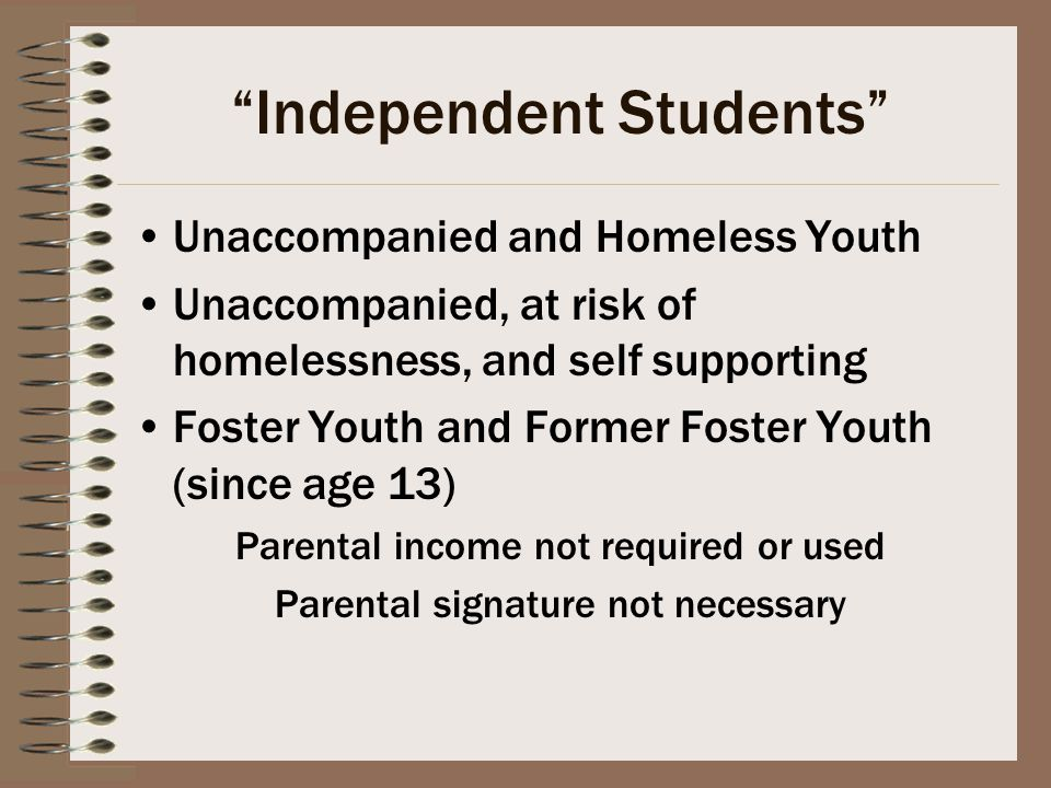 Independent Students Unaccompanied and Homeless Youth Unaccompanied, at risk of homelessness, and self supporting Foster Youth and Former Foster Youth (since age 13) Parental income not required or used Parental signature not necessary