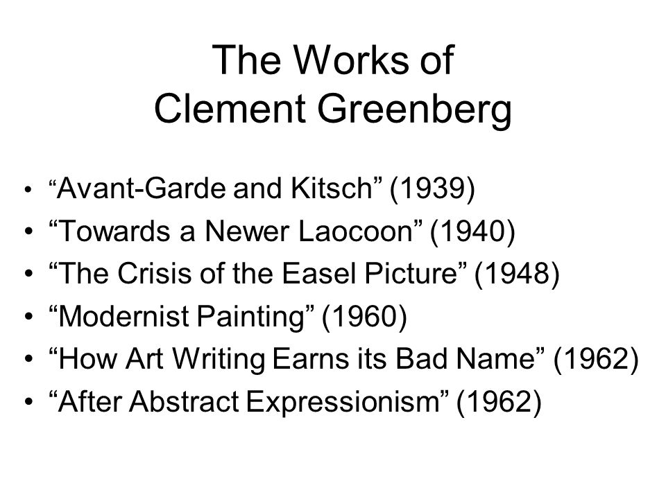 The Works of Clement Greenberg Avant-Garde and Kitsch (1939) Towards a Newer Laocoon (1940) The Crisis of the Easel Picture (1948) Modernist Painting (1960) How Art Writing Earns its Bad Name (1962) After Abstract Expressionism (1962)