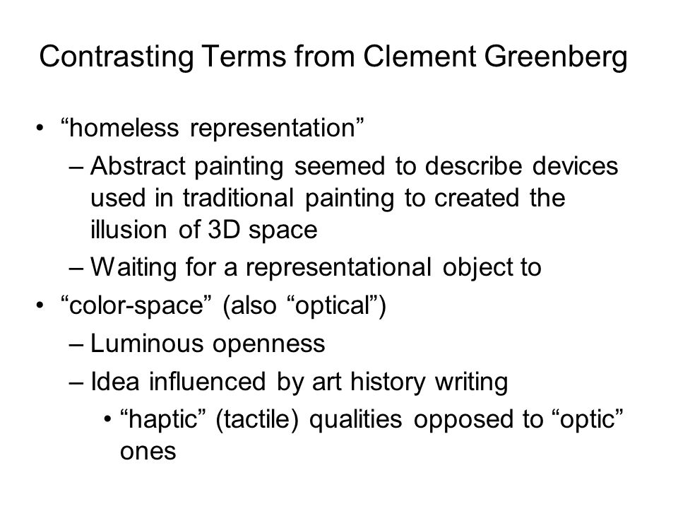 Contrasting Terms from Clement Greenberg homeless representation –Abstract painting seemed to describe devices used in traditional painting to created the illusion of 3D space –Waiting for a representational object to color-space (also optical ) –Luminous openness –Idea influenced by art history writing haptic (tactile) qualities opposed to optic ones