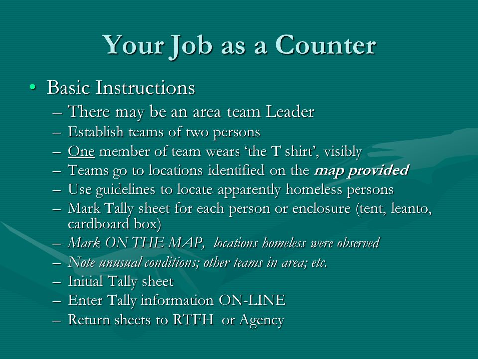 Your Job as a Counter Basic InstructionsBasic Instructions –There may be an area team Leader –Establish teams of two persons –One member of team wears 'the T shirt', visibly –Teams go to locations identified on the map provided –Use guidelines to locate apparently homeless persons –Mark Tally sheet for each person or enclosure (tent, leanto, cardboard box) –Mark ON THE MAP, locations homeless were observed –Note unusual conditions; other teams in area; etc.