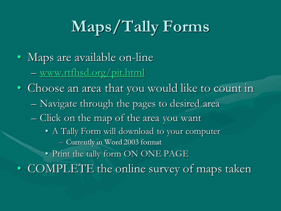 Maps/Tally Forms Maps are available on-lineMaps are available on-line –www.rtfhsd.org/pit.html www.rtfhsd.org/pit.html Choose an area that you would like to count inChoose an area that you would like to count in –Navigate through the pages to desired area –Click on the map of the area you want A Tally Form will download to your computerA Tally Form will download to your computer –Currently in Word 2003 format Print the tally form ON ONE PAGEPrint the tally form ON ONE PAGE COMPLETE the online survey of maps takenCOMPLETE the online survey of maps taken