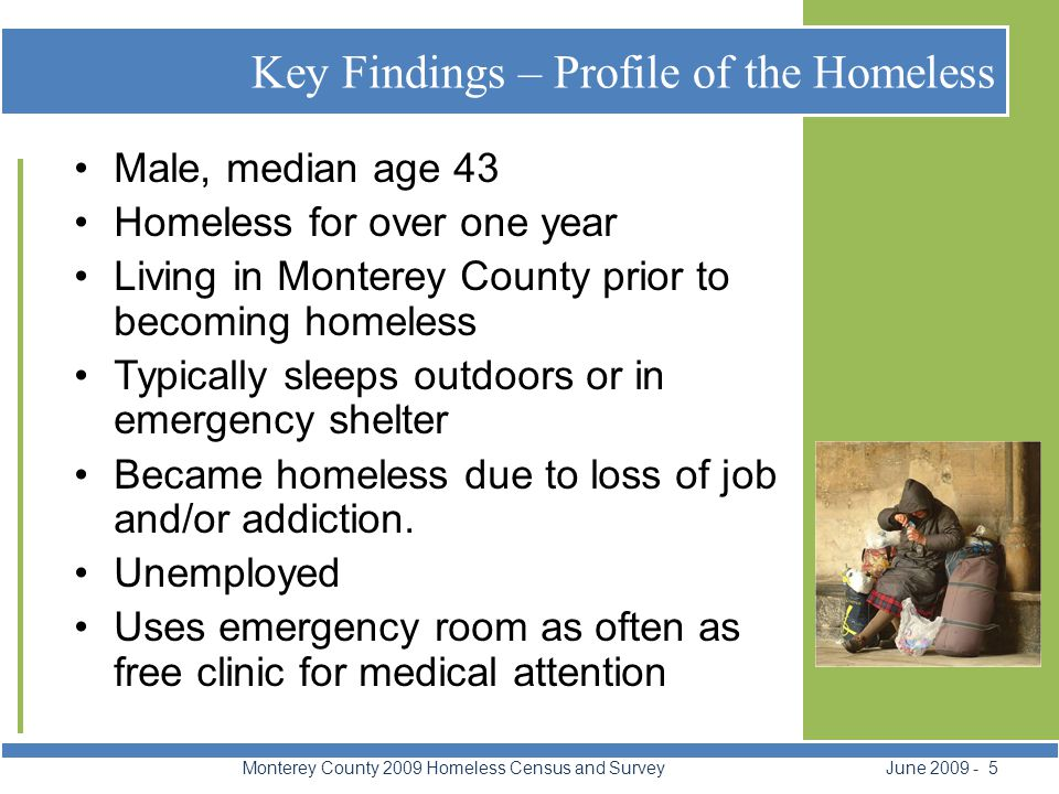 Key Findings – Profile of the Homeless Monterey County 2009 Homeless Census and Survey June 2009 - 5 Male, median age 43 Homeless for over one year Living in Monterey County prior to becoming homeless Typically sleeps outdoors or in emergency shelter Became homeless due to loss of job and/or addiction.