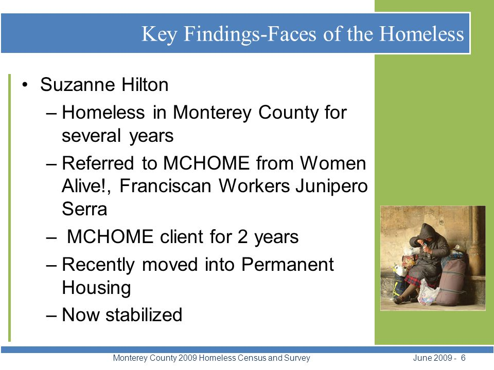 Faces of the Hidden Homeless Monterey County 2009 Homeless Census and Survey June 2009 - 7 Homeless Families Increasing in numbers Under the radar motels, hotels, substandard housing, vehicles, encampments Fear of family separation 978 students identified as homeless as of January 30, 2009 by MCOE.