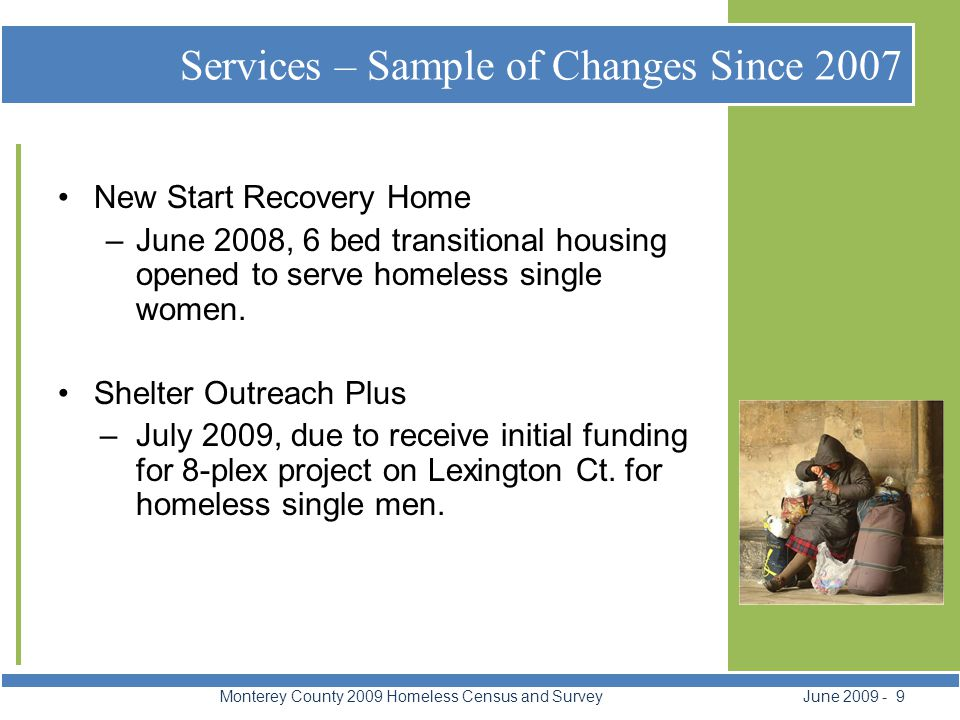 Services – Sample of Changes Since 2007 Monterey County 2009 Homeless Census and Survey June 2009 - 9 New Start Recovery Home –June 2008, 6 bed transitional housing opened to serve homeless single women.