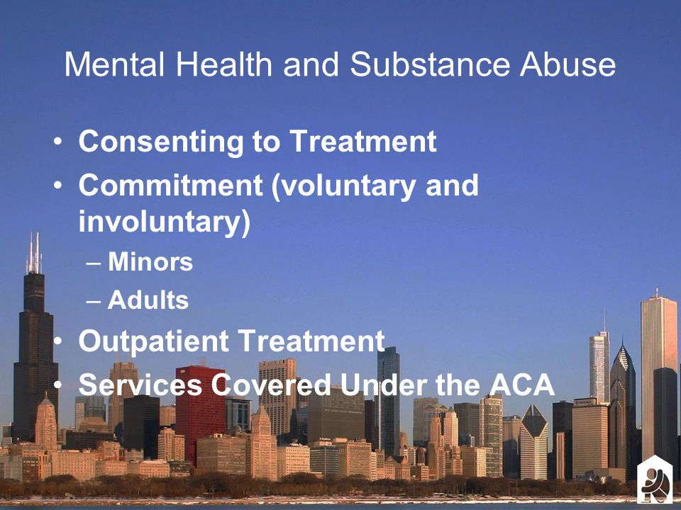 Mental Health and Substance Abuse Consenting to Treatment Commitment (voluntary and involuntary) –Minors –Adults Outpatient Treatment Services Covered Under the ACA