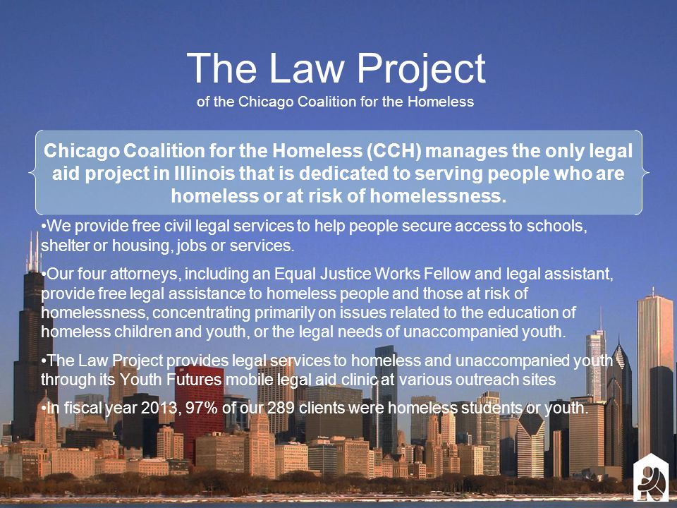 The Law Project of the Chicago Coalition for the Homeless Chicago Coalition for the Homeless (CCH) manages the only legal aid project in Illinois that is dedicated to serving people who are homeless or at risk of homelessness.