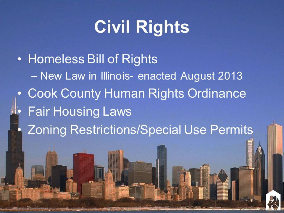 Civil Rights Homeless Bill of Rights –New Law in Illinois- enacted August 2013 Cook County Human Rights Ordinance Fair Housing Laws Zoning Restrictions/Special Use Permits
