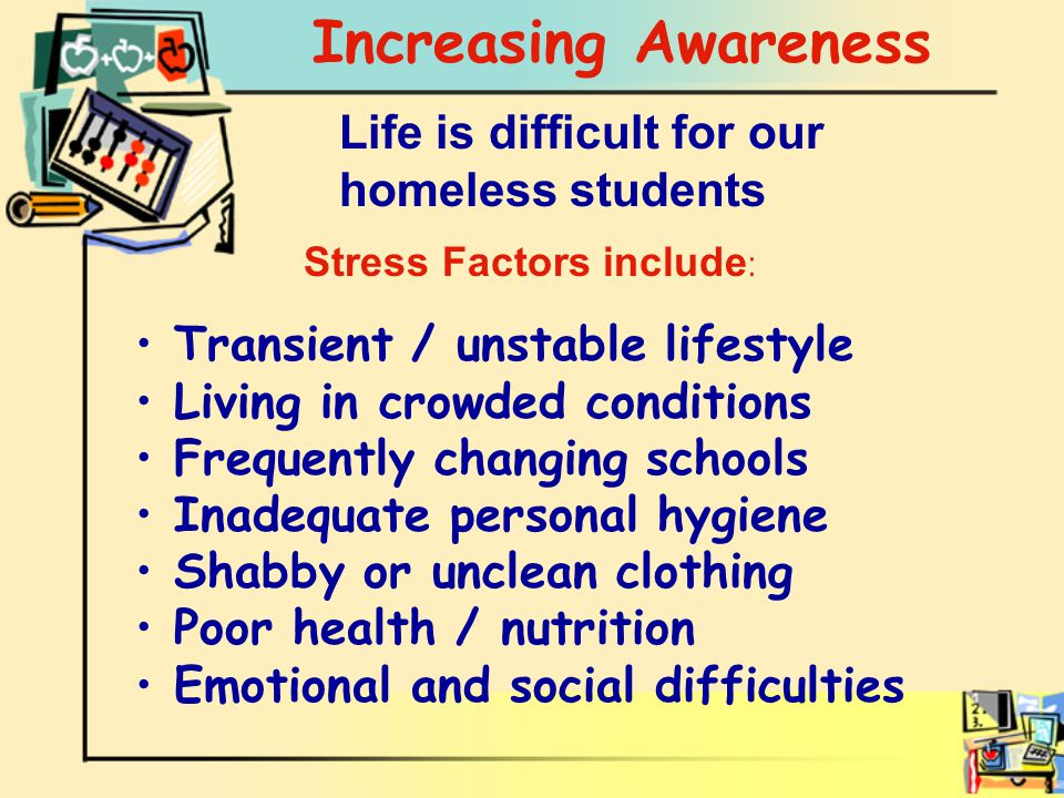 Life is difficult for our homeless students Increasing Awareness Transient / unstable lifestyle Living in crowded conditions Frequently changing schools Inadequate personal hygiene Shabby or unclean clothing Poor health / nutrition Emotional and social difficulties Stress Factors include :