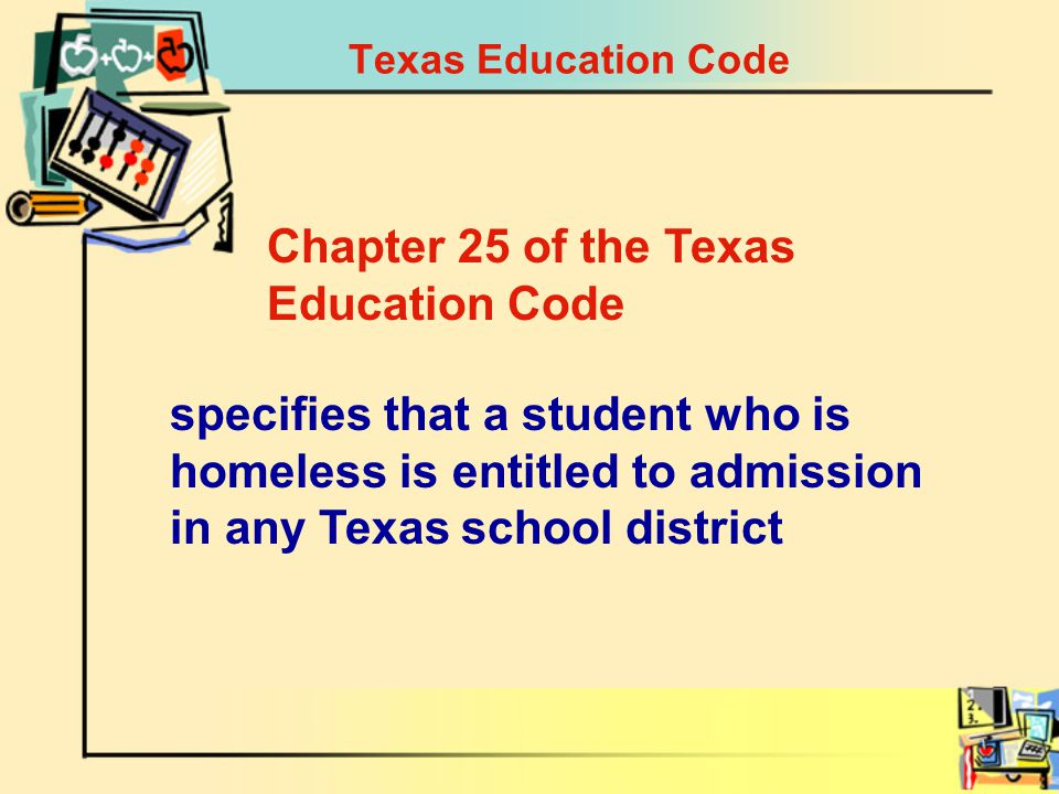 Texas Education Code specifies that a student who is homeless is entitled to admission in any Texas school district Chapter 25 of the Texas Education Code