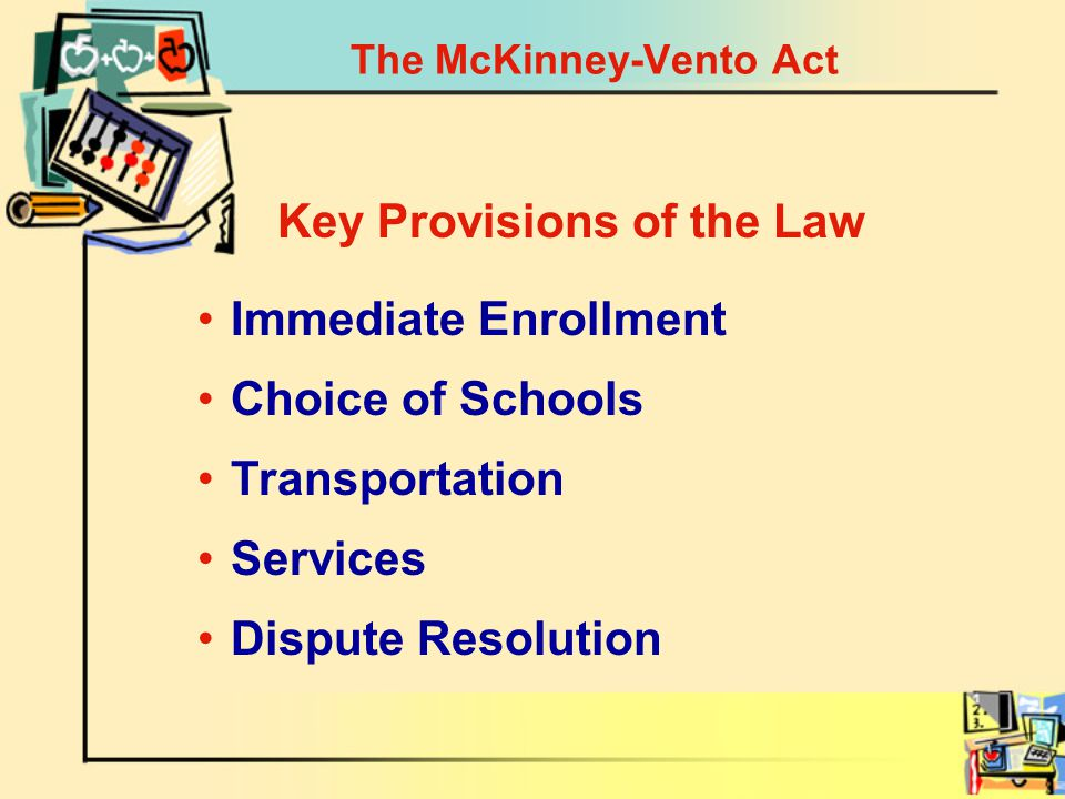 The McKinney-Vento Act Immediate Enrollment Key Provisions of the Law Choice of Schools Transportation Services Dispute Resolution