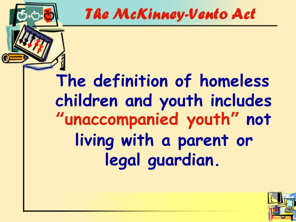 The McKinney-Vento Act The definition of homeless children and youth includes unaccompanied youth not living with a parent or legal guardian.