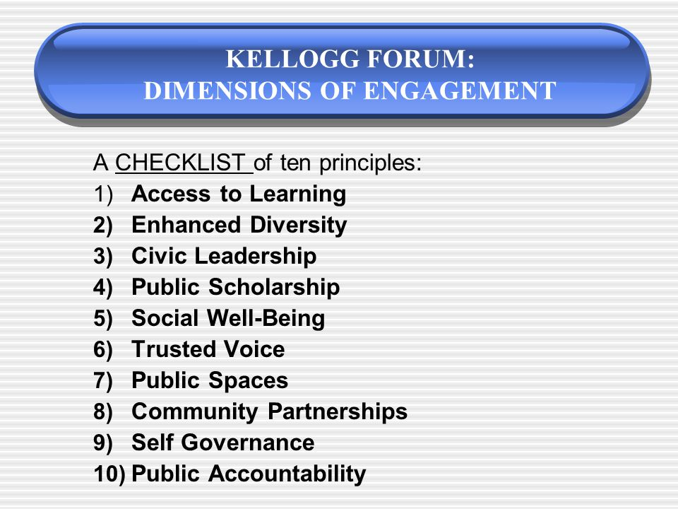 Instruments to Measure Institutionalization (Engagement and Service-Learning) 1) Kellogg Forum Checklist 2) Committee on Institutional Collaboration Benchmarks 3) Furco Rubric for Institutionalizing Service-Learning 4) Holland Matrix on Relevance to Mission 5) Campus Compact Indicators of Engagement 7) Bringle et al.'s Comprehensive Assessment for the Scholarship of Engagement (CASE) 8) Carnegie Elective Classification for Community Engagement