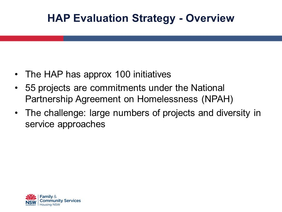 HAP Evaluation Strategy - Overview The HAP has approx 100 initiatives 55 projects are commitments under the National Partnership Agreement on Homeless