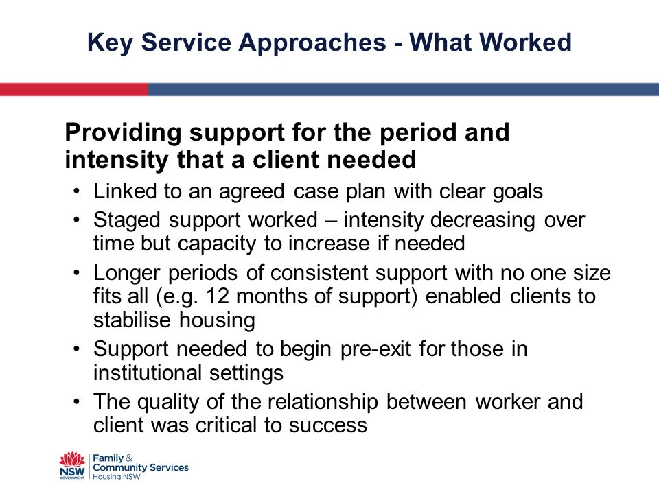 Key Service Approaches - What Worked Providing support for the period and intensity that a client needed Linked to an agreed case plan with clear goal