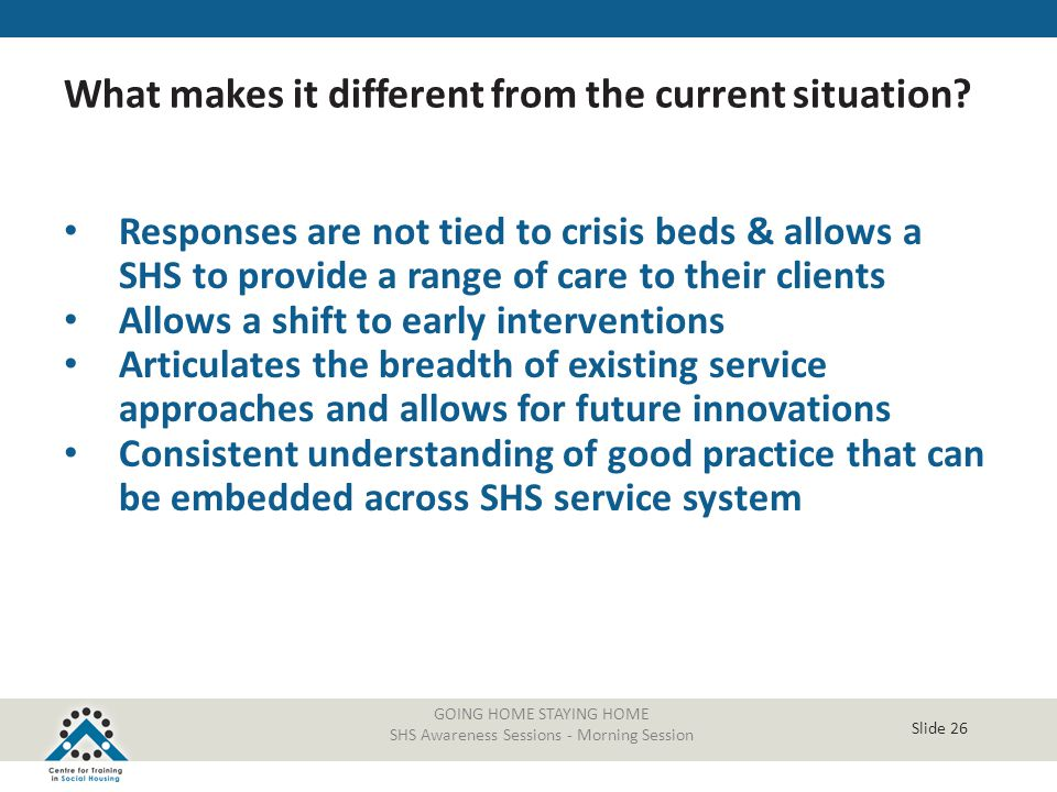 Slide 26 Responses are not tied to crisis beds & allows a SHS to provide a range of care to their clients Allows a shift to early interventions Articu