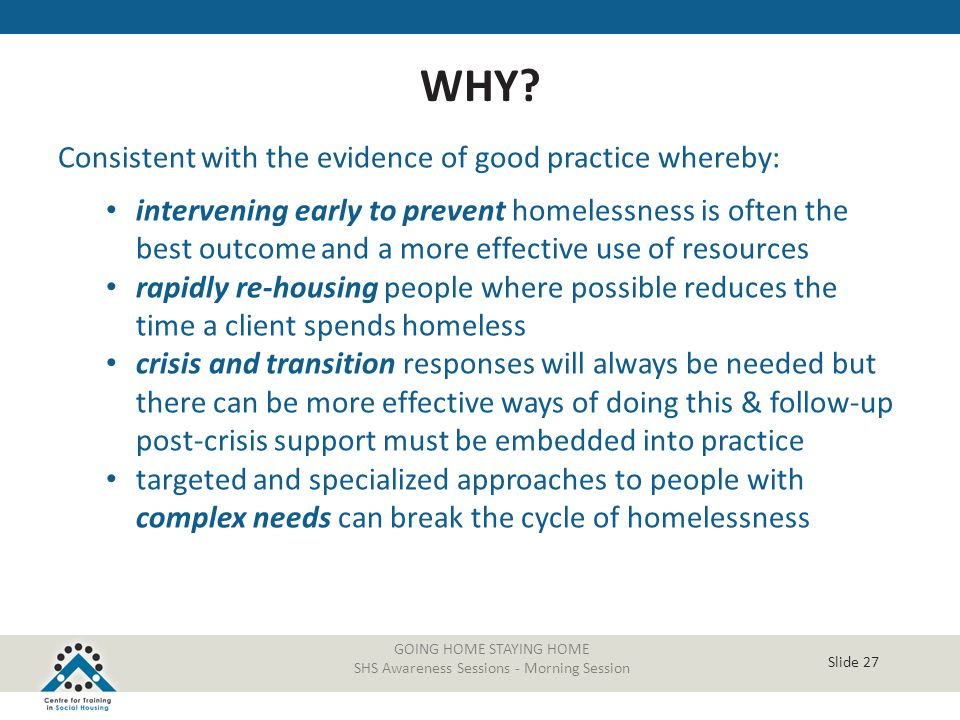 Slide 27 Consistent with the evidence of good practice whereby: intervening early to prevent homelessness is often the best outcome and a more effecti