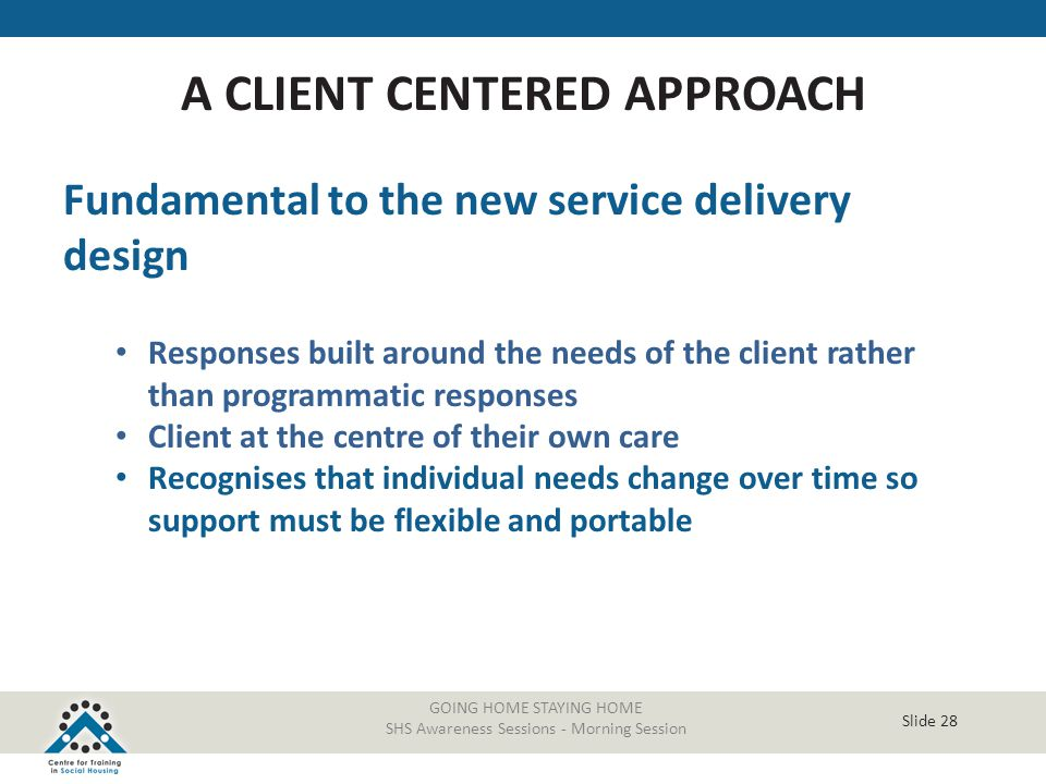 Slide 28 Fundamental to the new service delivery design Responses built around the needs of the client rather than programmatic responses Client at th