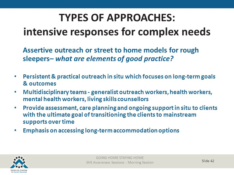 Slide 42 GOING HOME STAYING HOME SHS Awareness Sessions - Morning Session Assertive outreach or street to home models for rough sleepers– what are ele