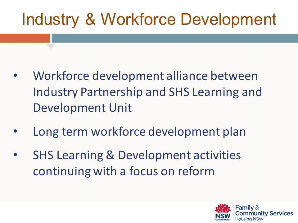 Industry & Workforce Development Workforce development alliance between Industry Partnership and SHS Learning and Development Unit Long term workforce