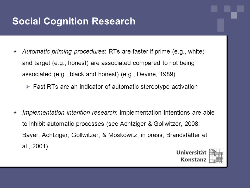 Social Cognition Research Automatic priming procedures: RTs are faster if prime (e.g., white) and target (e.g., honest) are associated compared to not being associated (e.g., black and honest) (e.g., Devine, 1989)  Fast RTs are an indicator of automatic stereotype activation Implementation intention research: implementation intentions are able to inhibit automatic processes (see Achtziger & Gollwitzer, 2008; Bayer, Achtziger, Gollwitzer, & Moskowitz, in press; Brandstätter et al., 2001)
