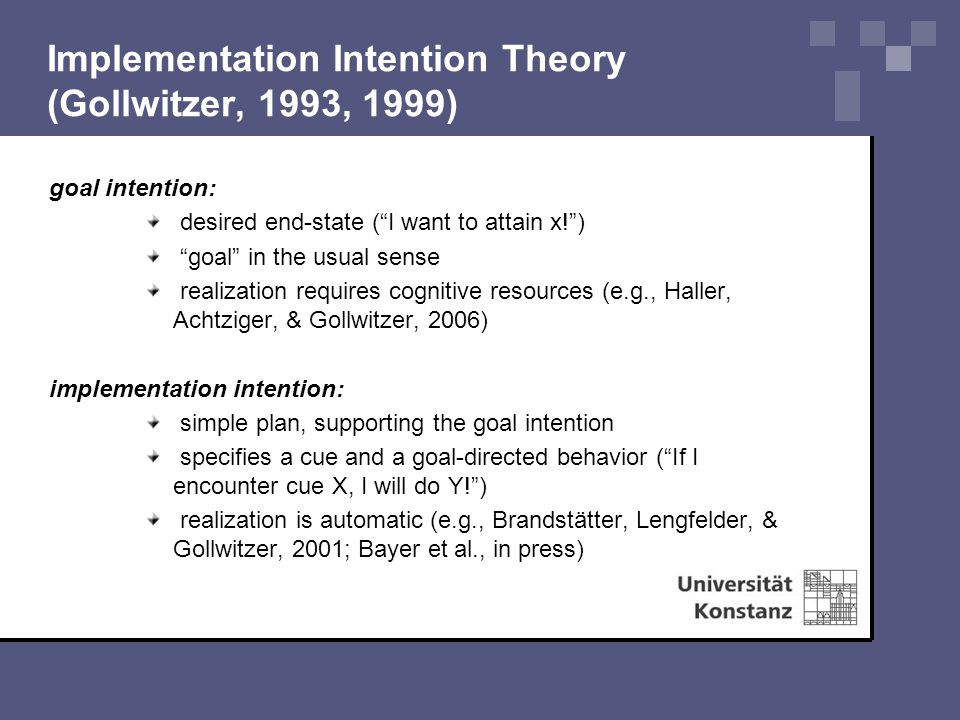Implementation Intention Theory (Gollwitzer, 1993, 1999) goal intention: desired end-state ( I want to attain x! ) goal in the usual sense realization requires cognitive resources (e.g., Haller, Achtziger, & Gollwitzer, 2006) implementation intention: simple plan, supporting the goal intention specifies a cue and a goal-directed behavior ( If I encounter cue X, I will do Y! ) realization is automatic (e.g., Brandstätter, Lengfelder, & Gollwitzer, 2001; Bayer et al., in press)