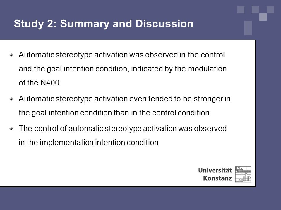 Study 2: Summary and Discussion Automatic stereotype activation was observed in the control and the goal intention condition, indicated by the modulation of the N400 Automatic stereotype activation even tended to be stronger in the goal intention condition than in the control condition The control of automatic stereotype activation was observed in the implementation intention condition