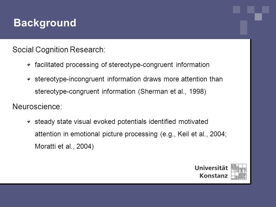 Background Social Cognition Research: facilitated processing of stereotype-congruent information stereotype-incongruent information draws more attention than stereotype-congruent information (Sherman et al., 1998) Neuroscience: steady state visual evoked potentials identified motivated attention in emotional picture processing (e.g., Keil et al., 2004; Moratti et al., 2004)