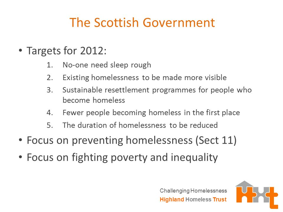 The Scottish Government Targets for 2012: 1.No-one need sleep rough 2.Existing homelessness to be made more visible 3.Sustainable resettlement program