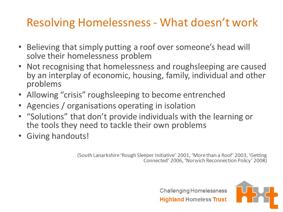 Resolving Homelessness - What doesn't work Believing that simply putting a roof over someone's head will solve their homelessness problem Not recognis