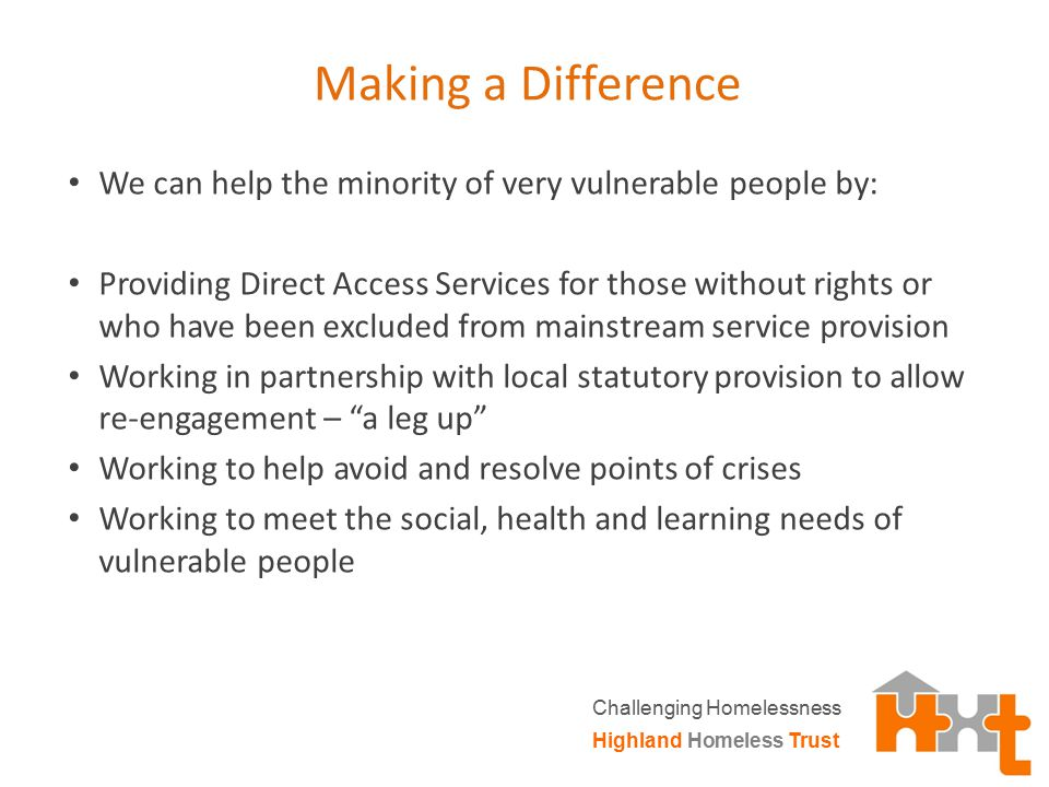 Making a Difference We can help the minority of very vulnerable people by: Providing Direct Access Services for those without rights or who have been