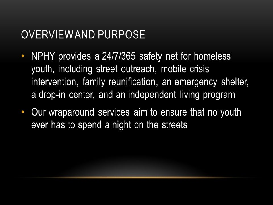 PROGRAM OVERVIEW NPHY offers 6 distinct programs for homeless youth—these 6 programs' services can be grouped into the following categories: Outreach and Advocacy, Safe Place and Mobile Crisis Intervention, Family Reunification Services, Short-term Immediate Intervention, Long-Term Housing and Supportive Services, and After-Care Services for Youth Transitioning to Self-Sufficiency Outreach Safe Place Operation Go Home (family reunification) William Fry Drop-In Center Emergency Shelter Independent Living Program
